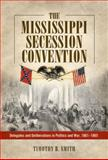 The Mississippi Secession Convention : Delegates and Deliberations in Politics and War, 1861-1865, Smith, Timothy B., 1628460970
