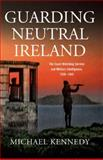 Guarding Neutral Ireland : The Coast Watching Service, Military Intelligence and Ireland's Second Word War, Kennedy, Michael, 1846820979