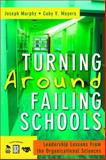Turning Around Failing Schools : Leadership Lessons from the Organizational Sciences, Murphy, Joseph F. and Meyers, Coby V., 1412940974