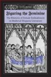 Figuring the Feminine : The Rhetoric of Female Embodiment in Medieval Hispanic Literature, Ross, Jill, 0802090982