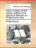 Irene, a Canto, on the Peace; Written in the Stanza of Spencer; by Philip Doyne, Esq, Philip Doyne, 114087098X