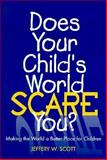 Does Your Child's World Scare You? : Making the World a Better Place for Children, Scott, Jeffery W., 1573120987