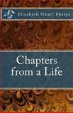 Chapters from a Life: Elizabeth Stuart Phelps, Elizabeth Phelps, 0615700985