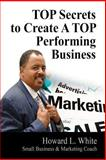 TOP Secrets to Create a TOP Performing Business, White, Howard, 0578140985