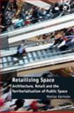 Retailising Space : Architecture, Retail and the Territorialisation of Public Space, Kärrholm, Mattias, 1409430987