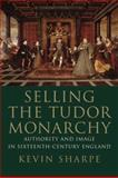 Selling the Tudor Monarchy : Authority and Image in Sixteenth-Century England, Sharpe, Kevin, 0300140983