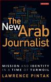 The New Arab Journalist : Mission and Identity in a Time of Turmoil, Pintak, Lawrence, 1848850980