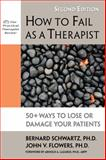 How to Fail as a Therapist : 50+ Ways to Lose or Damage Your Patients, Schwartz, Bernard and Flowers, John V., 1886230986