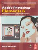 Adobe Photoshop Elements 6 : A Visual Introduction to Digital Photography, Andrews, Philip, 0240520998