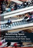 Retailising Space : Architecture, Retail and the Territorialisation of Public Space, Kärrholm, Mattias, 1409430995