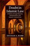 Doubt in Islamic Law : A History of Legal Maxims, Interpretation, and Islamic Criminal Law, Rabb, Intisar A., 1107080991