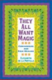 They All Want Magic : Curanderas and Folk Healing, Portilla, Elizabeth de la, 1603440992