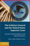 The Solicitor General and the United States Supreme Court : Executive Branch Influence and Judicial Decisions, Black, Ryan C. and Owens, Ryan J., 1107680999