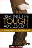 Treating the Tough Adolescent : A Family-Based, Step-by-Step Guide, Sells, Scott P., 1593850999