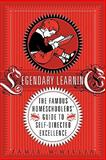 Legendary Learning : The Famous Homeschoolers' Guide to Self-Directed Excellence, Rivers and Years Publishing Staff, 0983151008