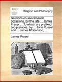 Sermons on Sacramental Occasions, by the Late James Fraser to Which Are Prefixed Two Prefaces, by John Russel and James Robertson, James Fraser, 1170091008