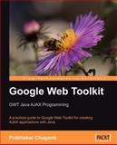 Google Web Toolkit GWT Java Ajax Programming : A Practical Guide to Google Web Toolkit for Creating AJAX Applications with Java, Chaganti, Prabhakar, 1847191002