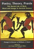 Poetry, Theory, Praxis : The Social Life of Myth, Word and Image in Ancient Greece: Essays in Honour of William J. Slater, Csapo, Eric and Miller, Margaret, 1842171011