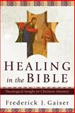 Healing in the Bible : Theological Insight for Christian Ministry, Gaiser, Frederick J., 080103101X