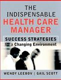 The Indispensable Health Care Manager : Success Strategies for a Changing Environment, Leebov, Wendy and Scott, Gail, 0787961019
