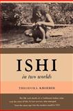 Ishi in Two Worlds A Biography of the Last Wild Indian in North America, Theodora Kroeber, 0923891013