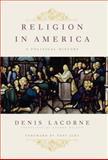 Religion in America : A Political History, Lacorne, Denis, 0231151012
