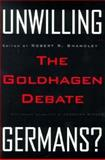 Unwilling Germans : The Goldhagen Debate, Shandley, Robert, 0816631018