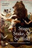 Stage, Stake, and Scaffold : Humans and Animals in Shakespeare's Theatre, Höfele, Andreas, 0198701012