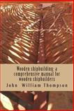 Wooden Shipbuilding: a Comprehensive Manual for Wooden Shipbuilders, John Thompson, 1482661020