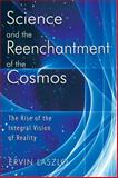 Science and the Reenchantment of the Cosmos : The Rise of the Integral Vision of Reality, Laszlo, Ervin, 1594771022