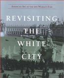 Revisiting the White City : American Art at the 1893 World's Fair, Carr, Carolyn K. and Gurney, George, 0937311022