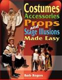 Costumes, Accessories, Props, and Stage Illusions Made Easy, Barb Rogers, 1566081033