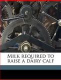Milk Required to Raise a Dairy Calf, Wilber John Fraser and Royden E. 1882- Brand, 114992103X