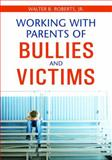 Working with Parents of Bullies and Victims, Roberts, Walter B., Jr., 1412951038