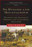 So Rugged and Mountainous : Blazing the Trails to Oregon and California, 1812-1848, Bagley, Will, 0806141034