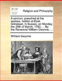 A Sermon, Preached at the Assizes, Holden at East-Grinstead, in Sussex, on Monday, the 20th of March, 1780, by the Reverend William Gwynne, William Gwynne, 1140861042