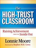 The High-Trust Classroom : Raising Achievement from the Inside Out, Moore, Lonnie, 1596671041
