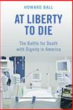 At Liberty to Die : The Battle for Death with Dignity in America, Ball, Howard, 0814791042