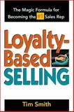 Loyalty-Based Selling : The Magic Formula for Becoming the #1 Sales Rep, Smith, Tim, 0814471048