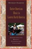 Native American Music in Eastern North America : Experiencing Music, Expressing Culture, Diamond, Beverley, 0195301048