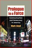 Prologue to a Farce : Communication and Democracy in America, Lloyd, Mark, 0252031040