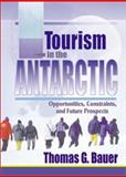Tourism in the Antarctic : Opportunities, Constraints and Future Prospects, Thomas G. Bauer, 0789011042