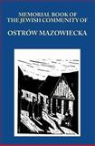Memorial (Yizkor) Book of the Jewish Community of Ostrow Mazowiecka, Poland : Translation from Hebrew and Yiddish, , 1939561043