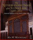 The Netherlandish Image after Iconoclasm, 1566-1672 : Material Religion in the Dutch Golden Age, Mochizuki, Mia M., 0754661040