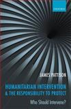 Humanitarian Intervention and the Responsibility to Protect : Who Should Intervene?, Pattison, James, 0199561044