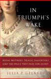 In Triumph's Wake, Julia P. Gelardi, 0312371055