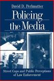 Policing the Media : Street Cops and Public Perceptions of Law Enforcement, Perlmutter, David D., 0761911057