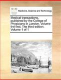 Medical Transactions, Published by the College of Physicians in London Volume the First the Third Edition Volume 1, See Notes Multiple Contributors, 1170301053