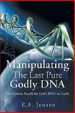 Manipulating the Last Pure Godly DNA, E. A. Jensen, 1466961058
