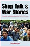 Shop Talk and War Stories : Journalists Examine Their Profession, Winburn, Janice, 0312401051